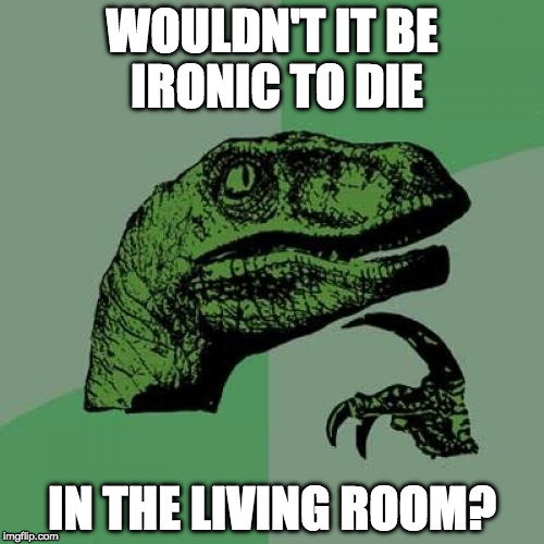 Tait's deep. | WOULDN'T IT BE IRONIC TO DIE IN THE LIVING ROOM? | image tagged in memes,philosoraptor | made w/ Imgflip meme maker