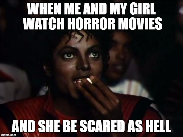 Michael Jackson Popcorn Meme | WHEN ME AND MY GIRL WATCH HORROR MOVIES AND SHE BE SCARED AS HELL | image tagged in memes,michael jackson popcorn | made w/ Imgflip meme maker
