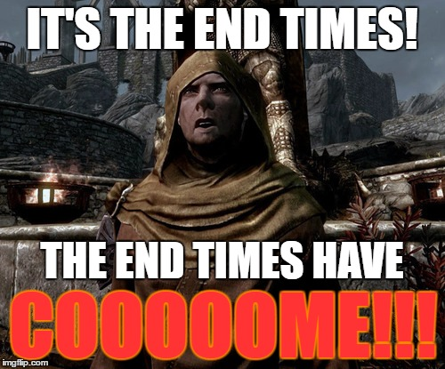 IT'S THE END TIMES! THE END TIMES HAVE COOOOOME!!! | made w/ Imgflip meme maker