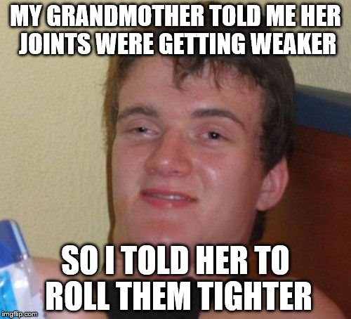 Grandma on her way to...happiness | MY GRANDMOTHER TOLD ME HER JOINTS WERE GETTING WEAKER SO I TOLD HER TO ROLL THEM TIGHTER | image tagged in memes,10 guy,drugs,marijuana,grandma | made w/ Imgflip meme maker