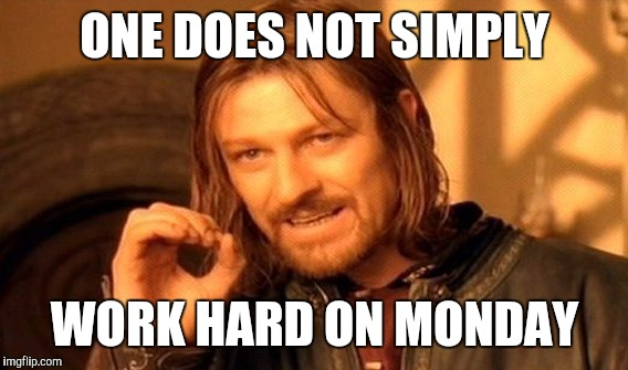 One Does Not Simply Meme | ONE DOES NOT SIMPLY WORK HARD ON MONDAY | image tagged in memes,one does not simply | made w/ Imgflip meme maker