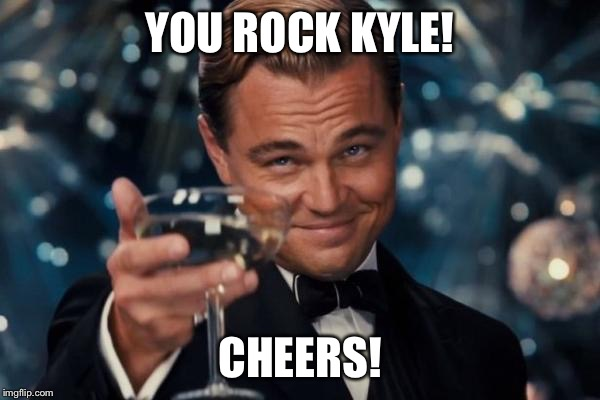 Leonardo Dicaprio Cheers Meme | YOU ROCK KYLE! CHEERS! | image tagged in memes,leonardo dicaprio cheers | made w/ Imgflip meme maker