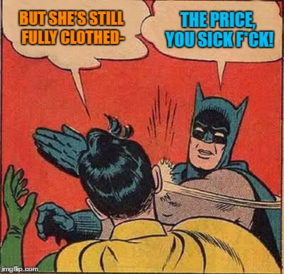 Batman Slapping Robin Meme | BUT SHE'S STILL FULLY CLOTHED- THE PRICE, YOU SICK F*CK! | image tagged in memes,batman slapping robin | made w/ Imgflip meme maker
