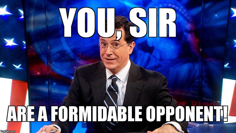 colbert | YOU, SIR ARE A FORMIDABLE OPPONENT! | image tagged in colbert | made w/ Imgflip meme maker