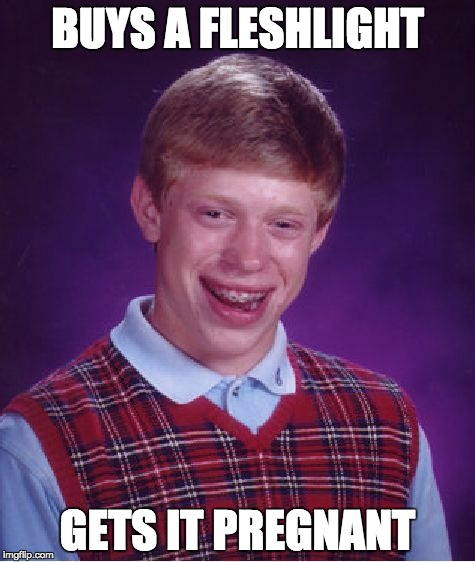 Bad Luck Brian Meme | BUYS A FLESHLIGHT GETS IT PREGNANT | image tagged in memes,bad luck brian | made w/ Imgflip meme maker