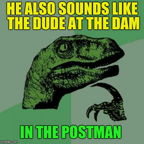 Philosoraptor Meme | HE ALSO SOUNDS LIKE THE DUDE AT THE DAM IN THE POSTMAN | image tagged in memes,philosoraptor | made w/ Imgflip meme maker