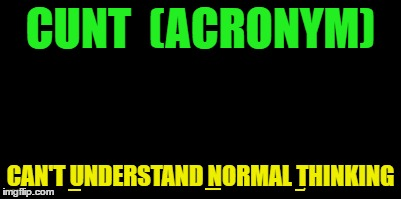 C**T  (ACRONYM) CAN'T UNDERSTAND NORMAL THINKING | made w/ Imgflip meme maker
