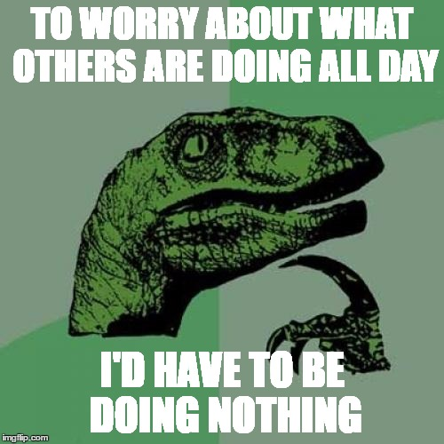 Philosoraptor Meme | TO WORRY ABOUT WHAT OTHERS ARE DOING ALL DAY I'D HAVE TO BE DOING NOTHING | image tagged in memes,philosoraptor | made w/ Imgflip meme maker
