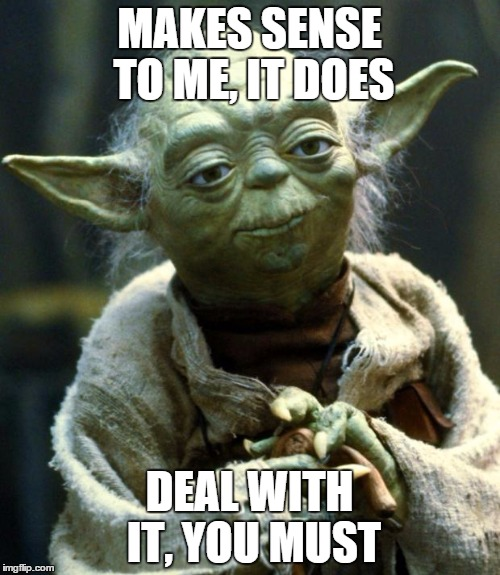 Star Wars Yoda Meme | MAKES SENSE TO ME, IT DOES DEAL WITH IT, YOU MUST | image tagged in memes,star wars yoda | made w/ Imgflip meme maker