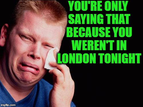 cry | YOU'RE ONLY SAYING THAT BECAUSE YOU WEREN'T IN LONDON TONIGHT | image tagged in cry | made w/ Imgflip meme maker
