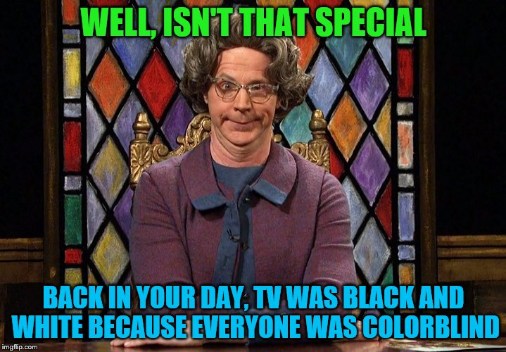 WELL, ISN'T THAT SPECIAL BACK IN YOUR DAY, TV WAS BLACK AND WHITE BECAUSE EVERYONE WAS COLORBLIND | made w/ Imgflip meme maker