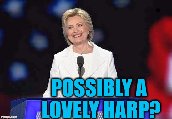 Hillary | POSSIBLY A LOVELY HARP? | image tagged in hillary | made w/ Imgflip meme maker