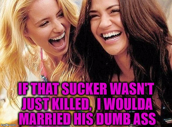 laughing | IF THAT SUCKER WASN'T JUST KILLED,  I WOULDA MARRIED HIS DUMB ASS | image tagged in laughing | made w/ Imgflip meme maker