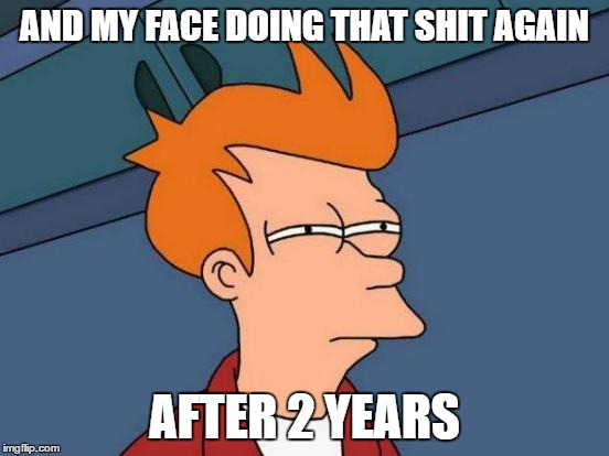 Futurama Fry Meme | AND MY FACE DOING THAT SHIT AGAIN AFTER 2 YEARS | image tagged in memes,futurama fry | made w/ Imgflip meme maker