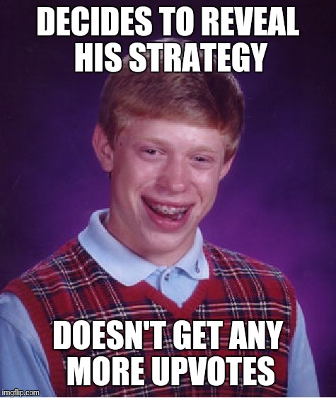 Bad Luck Brian Meme | DECIDES TO REVEAL HIS STRATEGY DOESN'T GET ANY MORE UPVOTES | image tagged in memes,bad luck brian | made w/ Imgflip meme maker