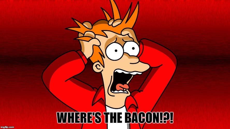 WHERE'S THE BACON!?! | made w/ Imgflip meme maker