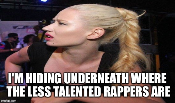 I'M HIDING UNDERNEATH WHERE THE LESS TALENTED RAPPERS ARE | made w/ Imgflip meme maker