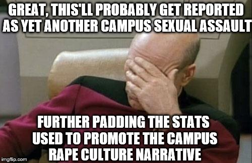 GREAT, THIS'LL PROBABLY GET REPORTED AS YET ANOTHER CAMPUS SEXUAL ASSAULT FURTHER PADDING THE STATS USED TO PROMOTE THE CAMPUS **PE CULTURE  | made w/ Imgflip meme maker