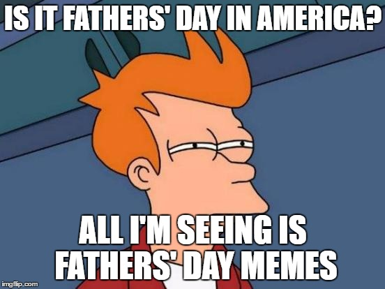 Is it actually? Please help!!! I'm dying!!! | IS IT FATHERS' DAY IN AMERICA? ALL I'M SEEING IS FATHERS' DAY MEMES | image tagged in memes,futurama fry,dank memes,imgflip,fathers day,confused | made w/ Imgflip meme maker