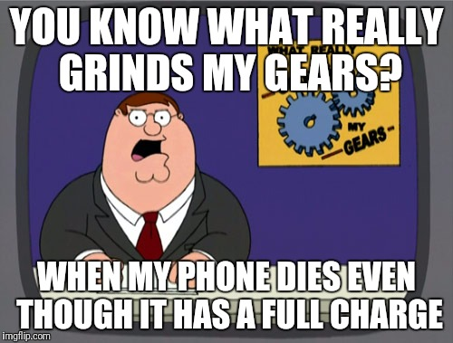 Peter Griffin News Meme | YOU KNOW WHAT REALLY GRINDS MY GEARS? WHEN MY PHONE DIES EVEN THOUGH IT HAS A FULL CHARGE | image tagged in memes,peter griffin news | made w/ Imgflip meme maker