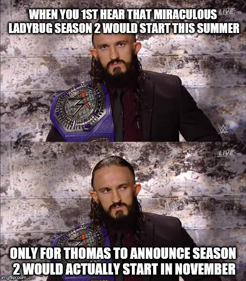 WWE Meme: Miraculous Ladybug Related |  WHEN YOU 1ST HEAR THAT MIRACULOUS LADYBUG SEASON 2 WOULD START THIS SUMMER; ONLY FOR THOMAS TO ANNOUNCE SEASON 2 WOULD ACTUALLY START IN NOVEMBER | image tagged in from disappointed to very disappointed wwe,miraculous ladybug,season 2,wwe,adrian neville,cruiserweight champion | made w/ Imgflip meme maker