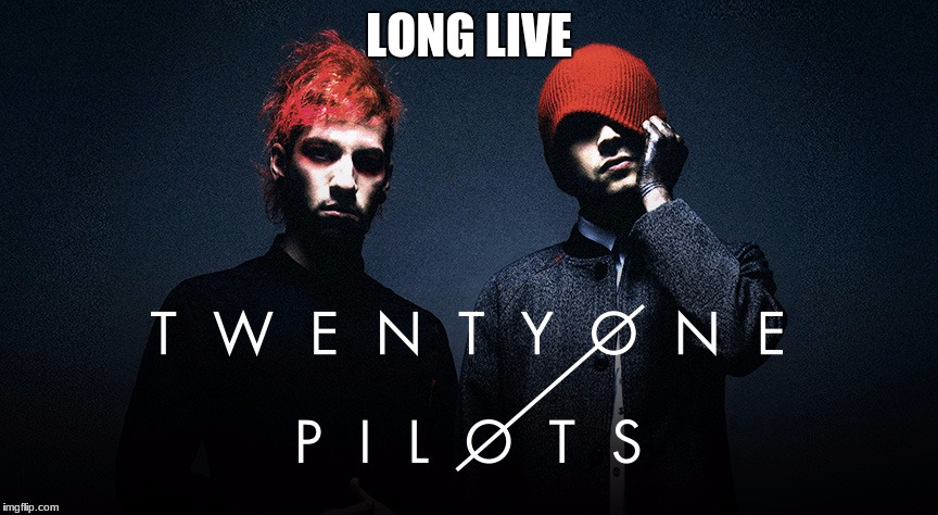 LONG LIVE | image tagged in twenty one pilots | made w/ Imgflip meme maker