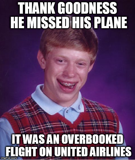 Good Luck Brian Week - 6/18 to 6/25 - a RebellingFromRebellion event | THANK GOODNESS HE MISSED HIS PLANE IT WAS AN OVERBOOKED FLIGHT ON UNITED AIRLINES | image tagged in memes,bad luck brian,good luck brian week | made w/ Imgflip meme maker