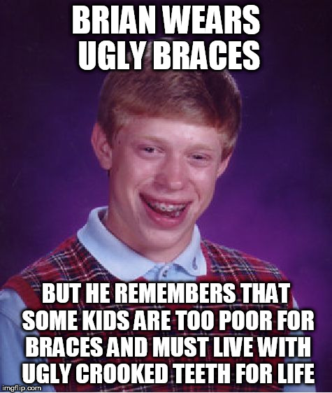 Good Luck Brian - 6/18 to 6/25 - a RebellingFromRebellion event | BRIAN WEARS UGLY BRACES BUT HE REMEMBERS THAT SOME KIDS ARE TOO POOR FOR BRACES AND MUST LIVE WITH UGLY CROOKED TEETH FOR LIFE | image tagged in memes,bad luck brian,good luck brian week | made w/ Imgflip meme maker