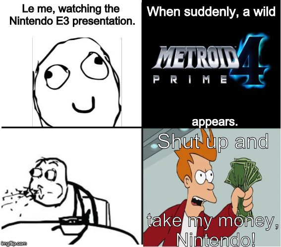 How the Internet reacted when Metroid Prime 4 was announced | Le me, watching the Nintendo E3 presentation. appears. When suddenly, a wild Shut up and take my money, Nintendo! | image tagged in derp,metroid,e3,cereal guy spitting,rage comics,shut up and take my money fry | made w/ Imgflip meme maker