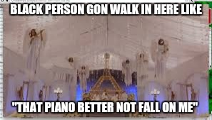 "BLACK PERSON GON WALK IN HERE LIKE ""THAT PIANO BETTER NOT FALL ON ME"" 