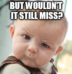 Skeptical Baby Meme | BUT WOULDN'T IT STILL MISS? | image tagged in memes,skeptical baby | made w/ Imgflip meme maker