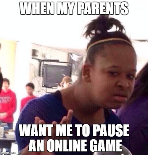 They never understand... | WHEN MY PARENTS WANT ME TO PAUSE AN ONLINE GAME | image tagged in memes,black girl wat | made w/ Imgflip meme maker