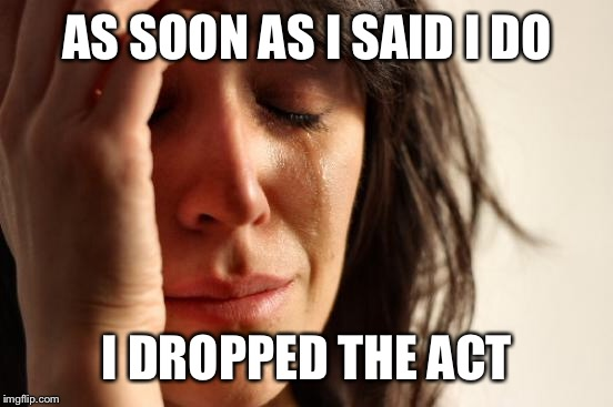 First World Problems Meme | AS SOON AS I SAID I DO I DROPPED THE ACT | image tagged in memes,first world problems | made w/ Imgflip meme maker