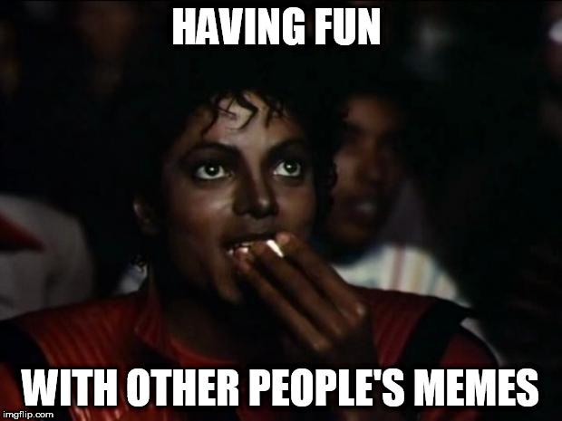 Michael Jackson Popcorn Meme | HAVING FUN WITH OTHER PEOPLE'S MEMES | image tagged in memes,michael jackson popcorn | made w/ Imgflip meme maker