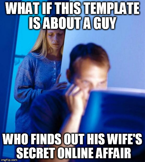Redditors Wife Meme | WHAT IF THIS TEMPLATE IS ABOUT A GUY WHO FINDS OUT HIS WIFE'S SECRET ONLINE AFFAIR | image tagged in memes,redditors wife | made w/ Imgflip meme maker