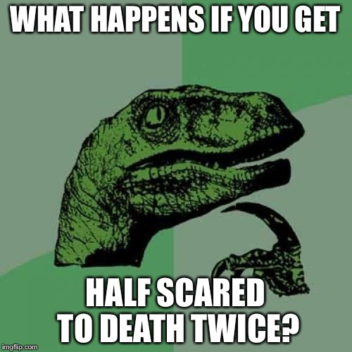 Philosoraptor Meme | WHAT HAPPENS IF YOU GET HALF SCARED TO DEATH TWICE? | image tagged in memes,philosoraptor | made w/ Imgflip meme maker