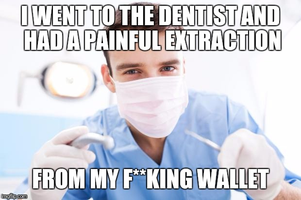 Dentist | I WENT TO THE DENTIST AND HAD A PAINFUL EXTRACTION FROM MY F**KING WALLET | image tagged in dentist | made w/ Imgflip meme maker