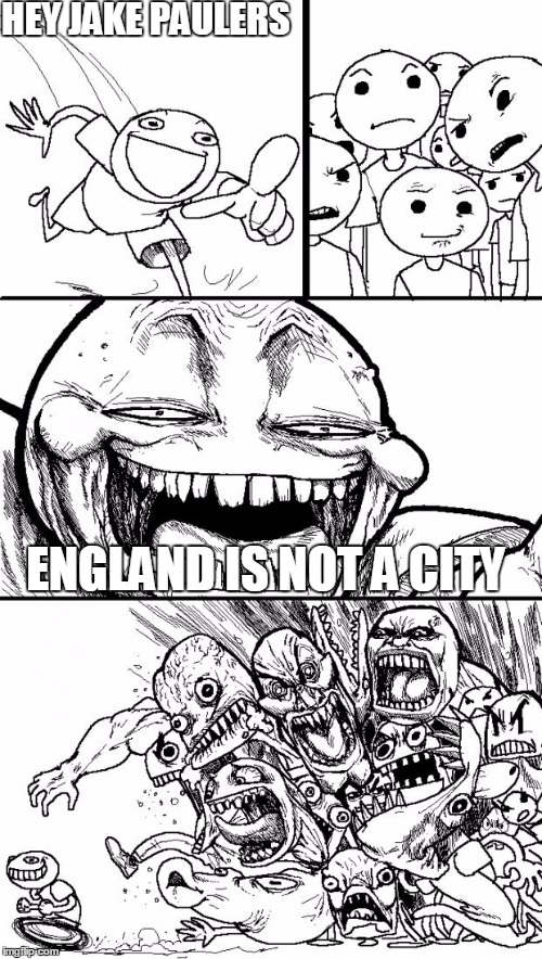 Hey Internet Meme | HEY JAKE PAULERS ENGLAND IS NOT A CITY | image tagged in memes,hey internet | made w/ Imgflip meme maker