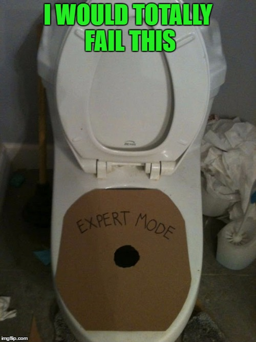 Good luck with that one!!! | I WOULD TOTALLY FAIL THIS | image tagged in toilet expert,memes,toilet,funny,woman thing,pissing expert | made w/ Imgflip meme maker