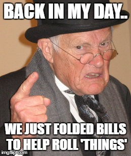 Back In My Day Meme | BACK IN MY DAY.. WE JUST FOLDED BILLS TO HELP ROLL 'THINGS' | image tagged in memes,back in my day | made w/ Imgflip meme maker