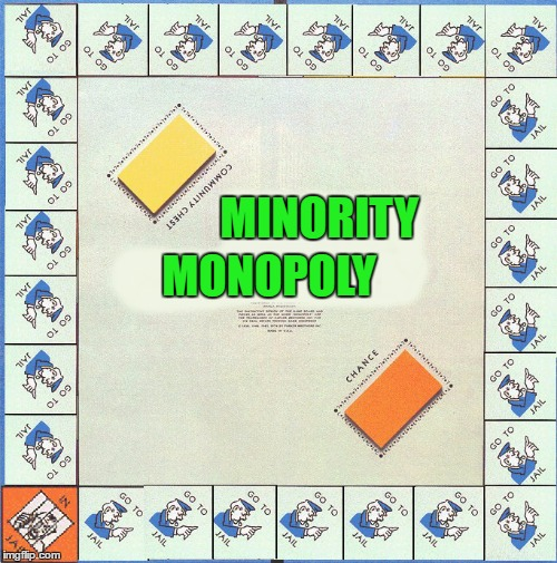 It sure seems that way sometimes... | MINORITY MONOPOLY | image tagged in minority monopoly,memes,monopoly,funny,bored games,profiling | made w/ Imgflip meme maker