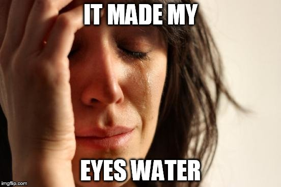 First World Problems Meme | IT MADE MY EYES WATER | image tagged in memes,first world problems | made w/ Imgflip meme maker