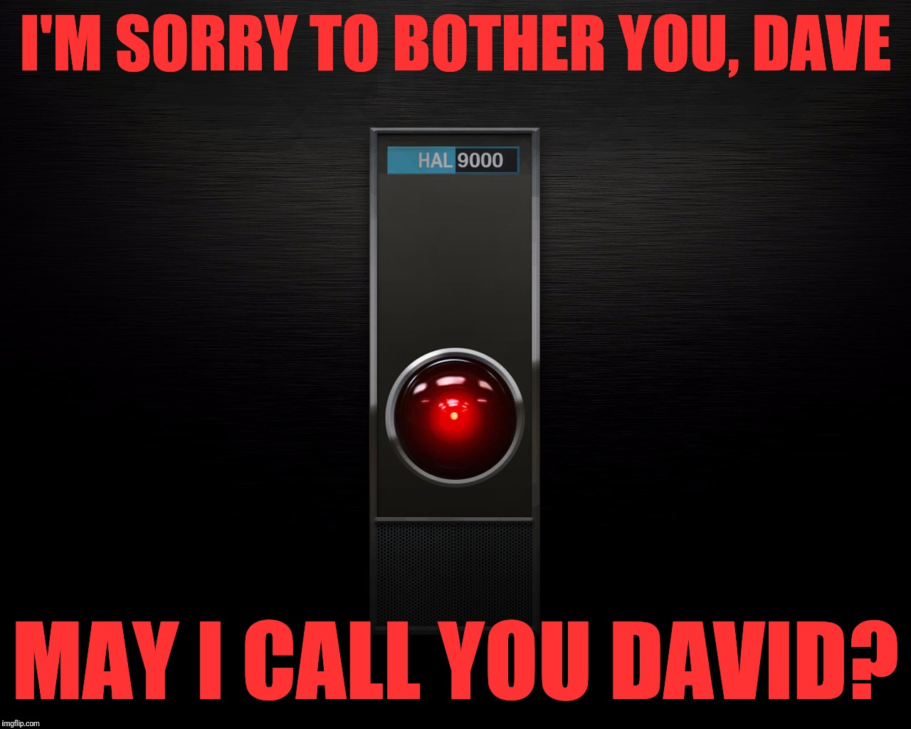 Dave's not here. | I'M SORRY TO BOTHER YOU, DAVE MAY I CALL YOU DAVID? | image tagged in hal 9000,dave,david,roses are red violets are are blue | made w/ Imgflip meme maker