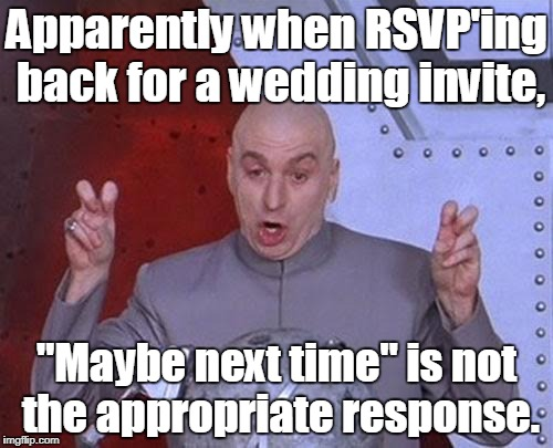 "Dr Evil Laser Meme | Apparently when RSVP'ing back for a wedding invite, ""Maybe next time"" is not the appropriate response. 