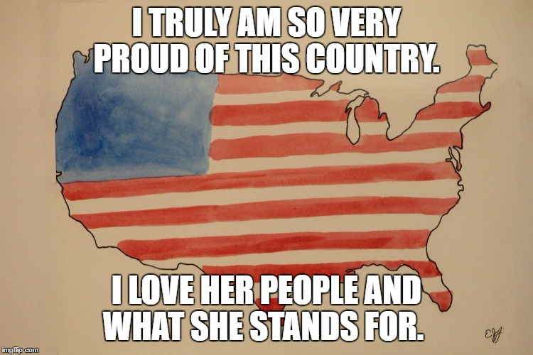 Proud to be an American | I TRULY AM SO VERY PROUD OF THIS COUNTRY. I LOVE HER PEOPLE AND WHAT SHE STANDS FOR. | image tagged in american,patriotic | made w/ Imgflip meme maker