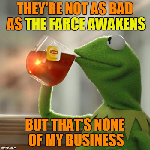 But Thats None Of My Business Meme | THEY'RE NOT AS BAD AS THE FARCE AWAKENS BUT THAT'S NONE OF MY BUSINESS THE FARCE AWAKENS | image tagged in memes,but thats none of my business,kermit the frog | made w/ Imgflip meme maker