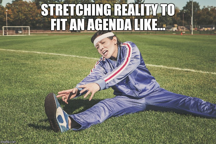 Stretching the truth | STRETCHING REALITY TO FIT AN AGENDA LIKE... | image tagged in stretch,stretching,reality,agenda,fit | made w/ Imgflip meme maker