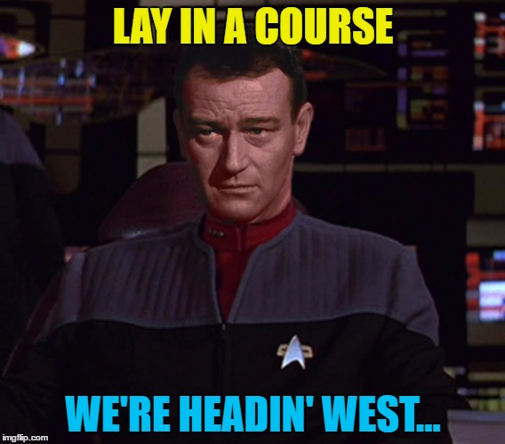 And don't spare the dilithium crystals... | LAY IN A COURSE WE'RE HEADIN' WEST... | image tagged in memes,star trek,john wayne,westerns,tv | made w/ Imgflip meme maker