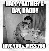 A little late, but heartfelt | HAPPY FATHER'S DAY, DADDY LOVE YOU & MISS YOU | image tagged in fathers day | made w/ Imgflip meme maker