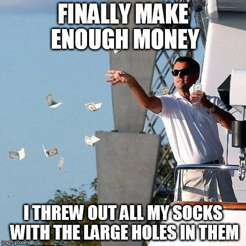Leo Throwing Money | FINALLY MAKE ENOUGH MONEY I THREW OUT ALL MY SOCKS WITH THE LARGE HOLES IN THEM | image tagged in leo throwing money,AdviceAnimals | made w/ Imgflip meme maker